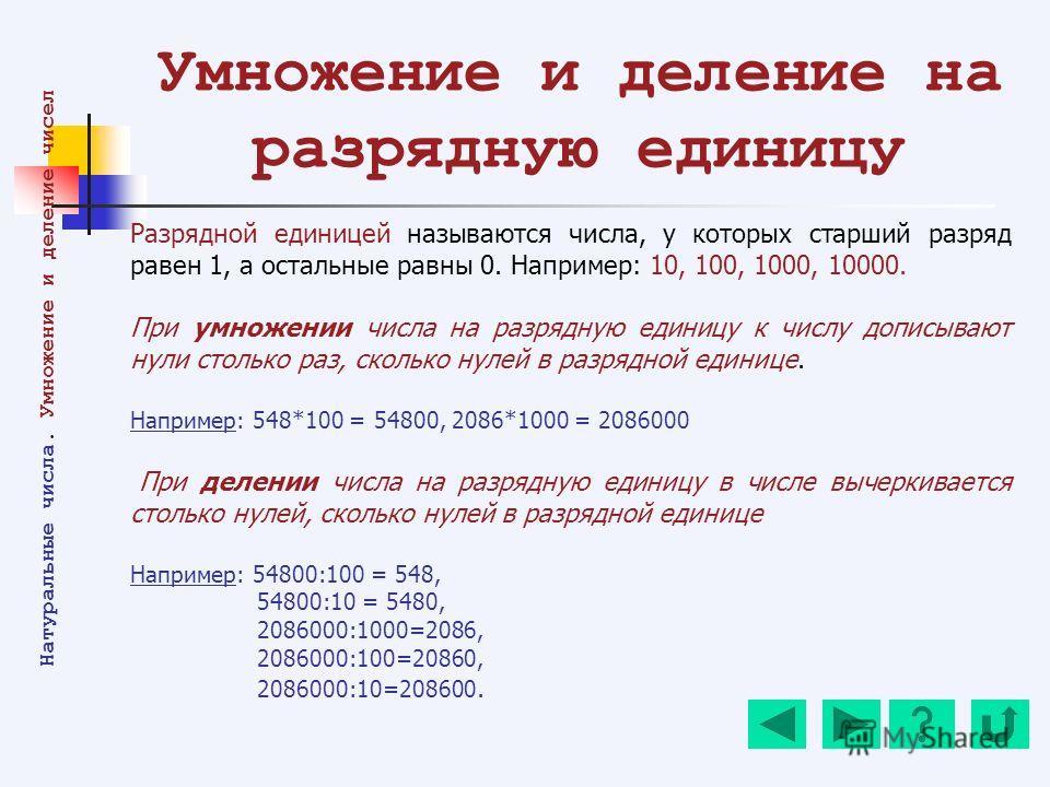 Умножение и деление на разрядную единицу Разрядной единицей называются числа, у которых старший разряд равен 1, а остальные равны 0. Например: 10, 100, 1000, 10000. При умножении числа на разрядную единицу к числу дописывают нули столько раз, сколько