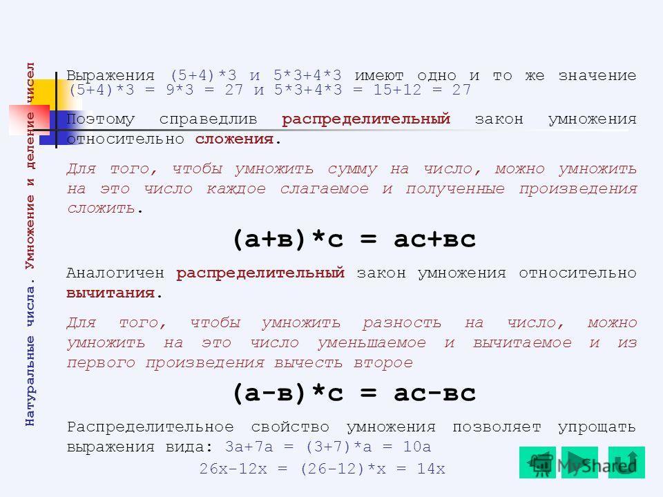 Выражения (5+4)*3 и 5*3+4*3 имеют одно и то же значение (5+4)*3 = 9*3 = 27 и 5*3+4*3 = 15+12 = 27 Поэтому справедлив распределительный закон умножения относительно сложения. Для того, чтобы умножить сумму на число, можно умножить на это число каждое