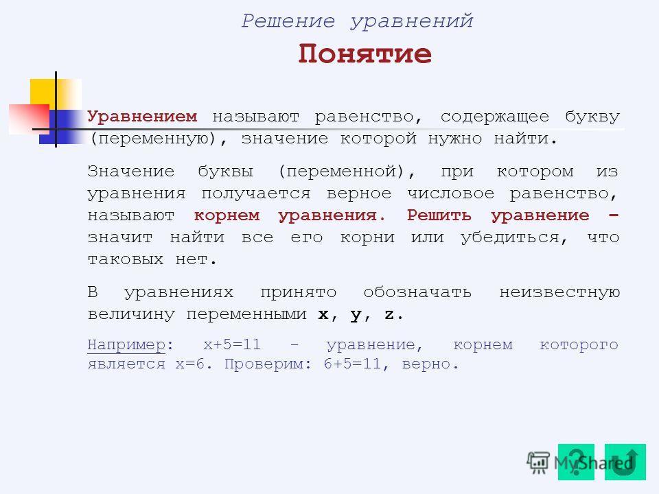 Решение уравнений Понятие Уравнением называют равенство, содержащее букву (переменную), значение которой нужно найти. Значение буквы (переменной), при котором из уравнения получается верное числовое равенство, называют корнем уравнения. Решить уравне