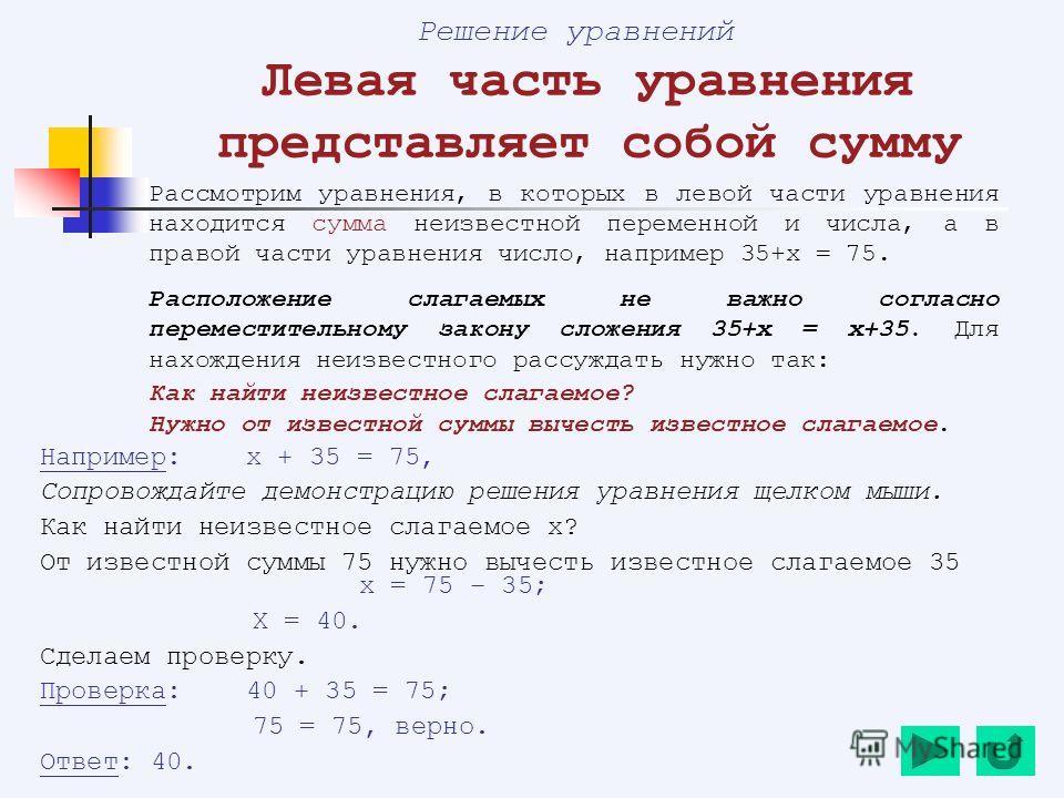 Решение уравнений Левая часть уравнения представляет собой сумму Рассмотрим уравнения, в которых в левой части уравнения находится сумма неизвестной переменной и числа, а в правой части уравнения число, например 35+х = 75. Расположение слагаемых не в