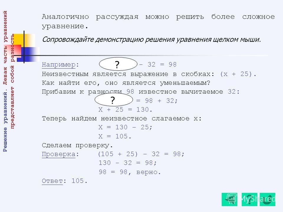 Аналогично рассуждая можно решить более сложное уравнение. Сопровождайте демонстрацию решения уравнения щелком мыши. Например: (х + 25) - 32 = 98 Неизвестным является выражение в скобках: (х + 25). Как найти его, оно является уменьшаемым? Прибавим к