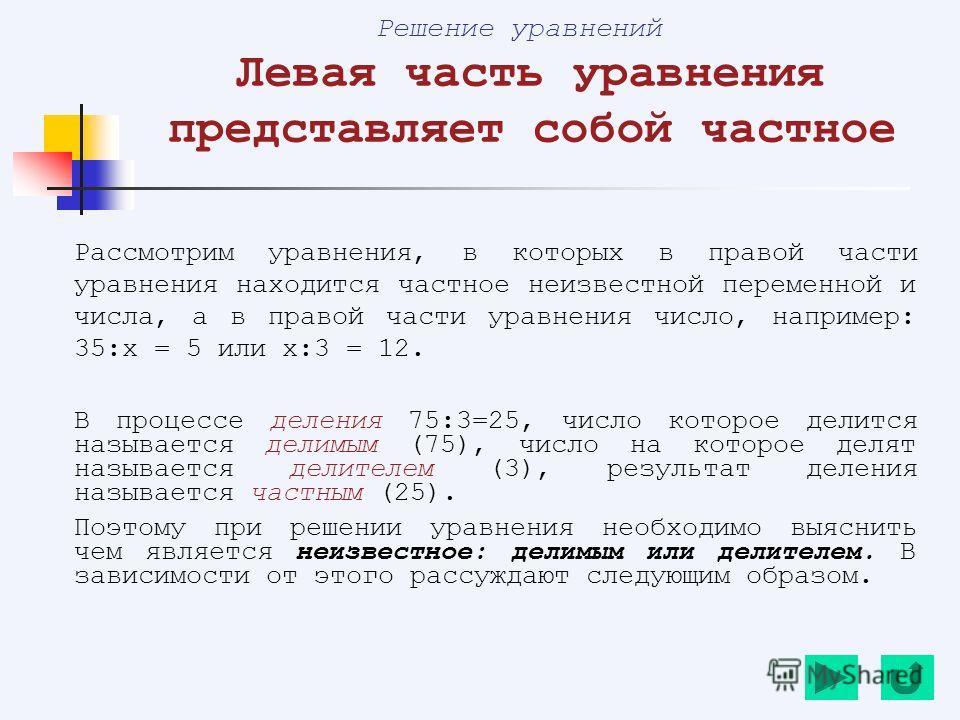 Решение уравнений Левая часть уравнения представляет собой частное Рассмотрим уравнения, в которых в правой части уравнения находится частное неизвестной переменной и числа, а в правой части уравнения число, например: 35:х = 5 или х:3 = 12. В процесс