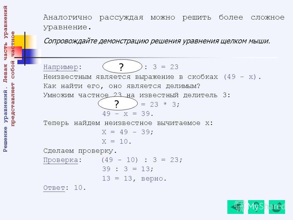 Аналогично рассуждая можно решить более сложное уравнение. Сопровождайте демонстрацию решения уравнения щелком мыши. Например: (49 - х) : 3 = 23 Неизвестным является выражение в скобках (49 - х). Как найти его, оно является делимым? Умножим частное 2