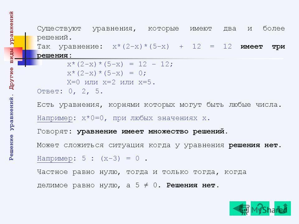 Существуют уравнения, которые имеют два и более решений. Так уравнение: х*(2-х)*(5-х) + 12 = 12 имеет три решения: х*(2-х)*(5-х) = 12 – 12; х*(2-х)*(5-х) = 0; Х=0 или х=2 или х=5. Ответ: 0, 2, 5. Есть уравнения, корнями которых могут быть любые числа