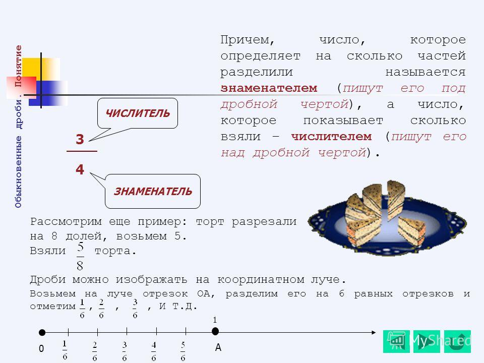 Рассмотрим еще пример: торт разрезали на 8 долей, возьмем 5. Взяли торта. Дроби можно изображать на координатном луче. Возьмем на луче отрезок ОА, разделим его на 6 равных отрезков и отметим,,, И Т.Д. Причем, число, которое определяет на сколько част