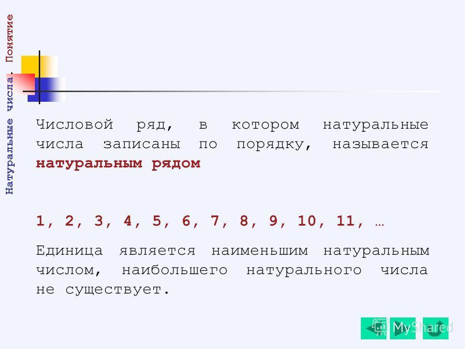 Числовой ряд, в котором натуральные числа записаны по порядку, называется натуральным рядом 1, 2, 3, 4, 5, 6, 7, 8, 9, 10, 11, … Единица является наименьшим натуральным числом, наибольшего натурального числа не существует. Натуральные числа. Понятие
