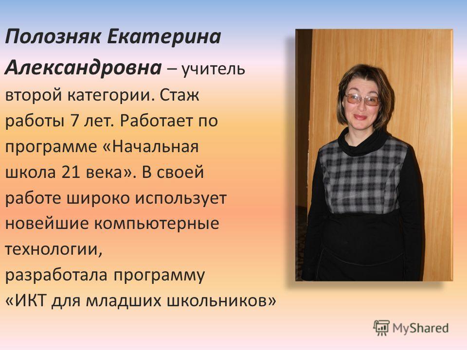 Полозняк Екатерина Александровна – учитель второй категории. Стаж работы 7 лет. Работает по программе «Начальная школа 21 века». В своей работе широко использует новейшие компьютерные технологии, разработала программу «ИКТ для младших школьников»