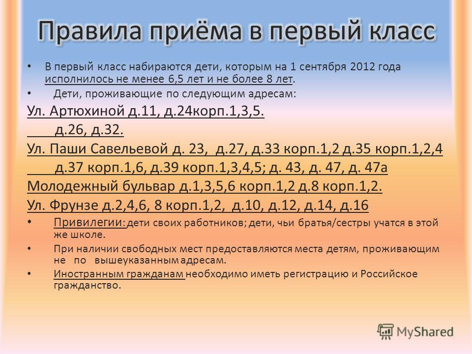 В первый класс набираются дети, которым на 1 сентября 2012 года исполнилось не менее 6,5 лет и не более 8 лет. Дети, проживающие по следующим адресам: Ул. Артюхиной д.11, д.24корп.1,3,5. д.26, д.32. Ул. Паши Савельевой д. 23, д.27, д.33 корп.1,2 д.35