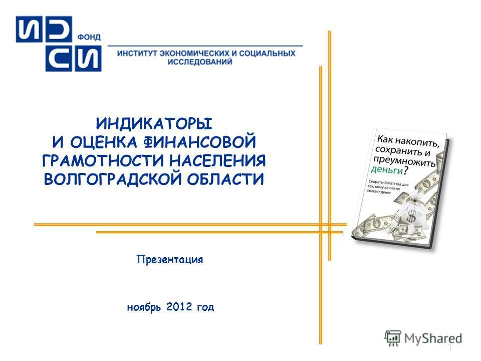 1 ИНДИКАТОРЫ И ОЦЕНКА ФИНАНСОВОЙ ГРАМОТНОСТИ НАСЕЛЕНИЯ ВОЛГОГРАДСКОЙ ОБЛАСТИ ноябрь 2012 год Презентация
