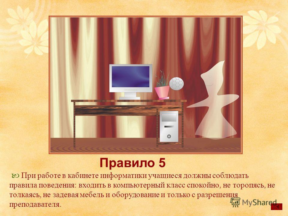 Правило 5 При работе в кабинете информатики учащиеся должны соблюдать правила поведения: входить в компьютерный класс спокойно, не торопясь, не толкаясь, не задевая мебель и оборудование и только с разрешения преподавателя.