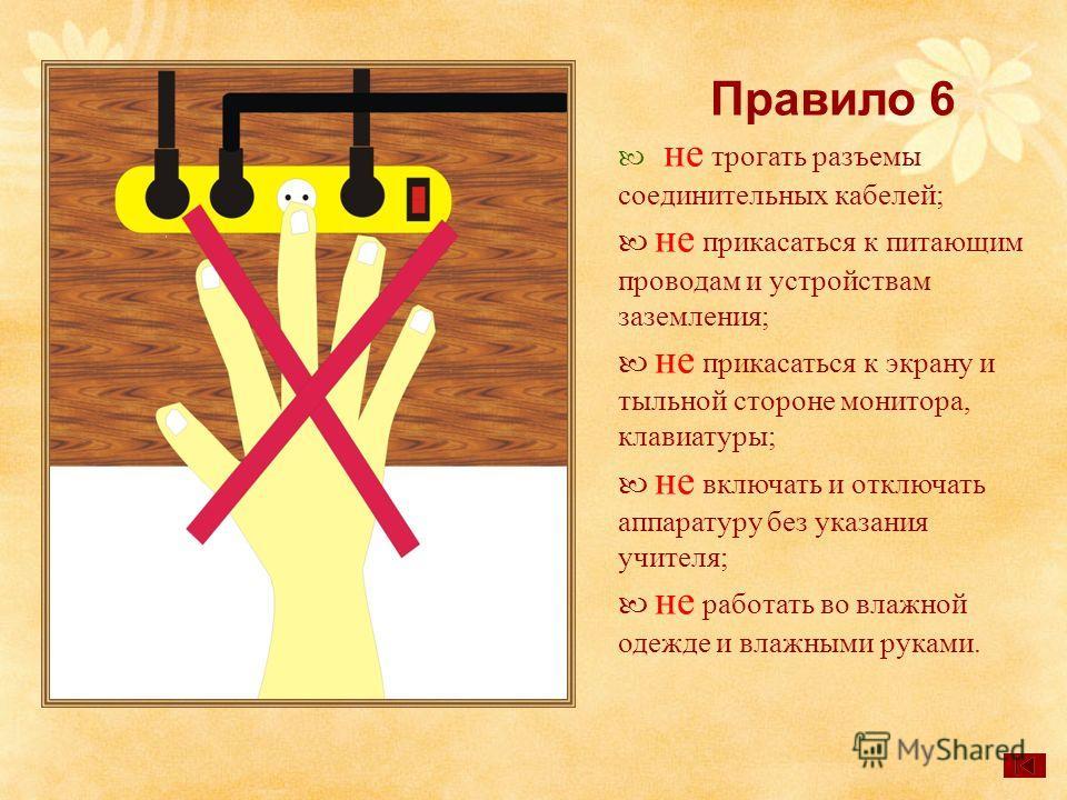 Правило 6 не трогать разъемы соединительных кабелей; не прикасаться к питающим проводам и устройствам заземления; не прикасаться к экрану и тыльной стороне монитора, клавиатуры; не включать и отключать аппаратуру без указания учителя; не работать во
