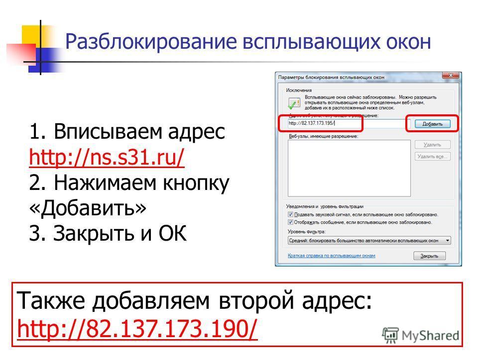 Разблокирование всплывающих окон 1. Вписываем адрес http://ns.s31.ru/ 2. Нажимаем кнопку «Добавить» 3. Закрыть и ОК http://ns.s31.ru/ Также добавляем второй адрес: http://82.137.173.190/ http://82.137.173.190/