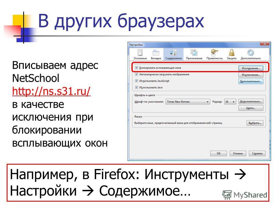 В других браузерах Вписываем адрес NetSchool http://ns.s31.ru/ в качестве исключения при блокировании всплывающих окон http://ns.s31.ru/ Например, в Firefox: Инструменты Настройки Содержимое…