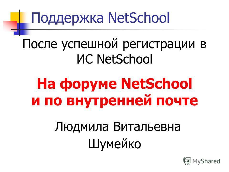 Поддержка NetSchool После успешной регистрации в ИС NetSchool На форуме NetSchool и по внутренней почте Людмила Витальевна Шумейко