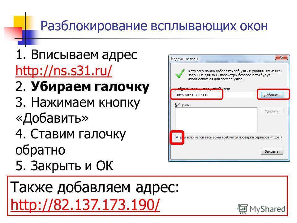 Разблокирование всплывающих окон 1. Вписываем адрес http://ns.s31.ru/ 2. Убираем галочку 3. Нажимаем кнопку «Добавить» 4. Ставим галочку обратно 5. Закрыть и ОК http://ns.s31.ru/ Также добавляем адрес: http://82.137.173.190/ http://82.137.173.190/