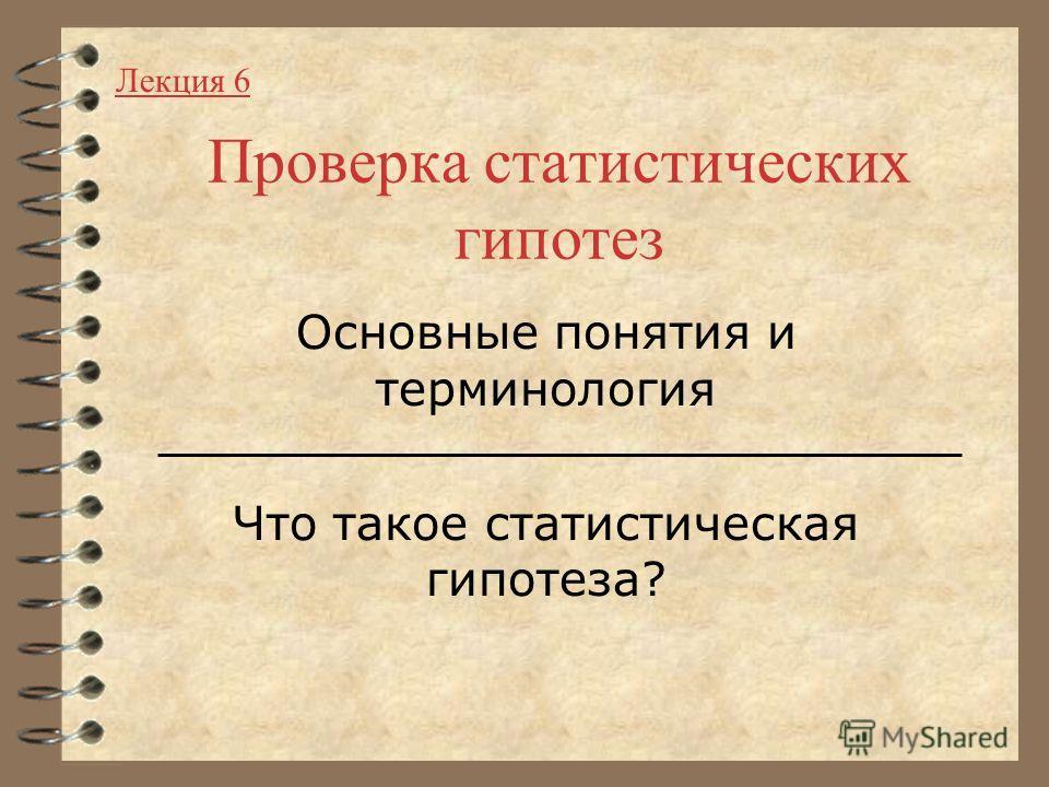 Проверка статистических гипотез Основные понятия и терминология Что такое статистическая гипотеза? Лекция 6