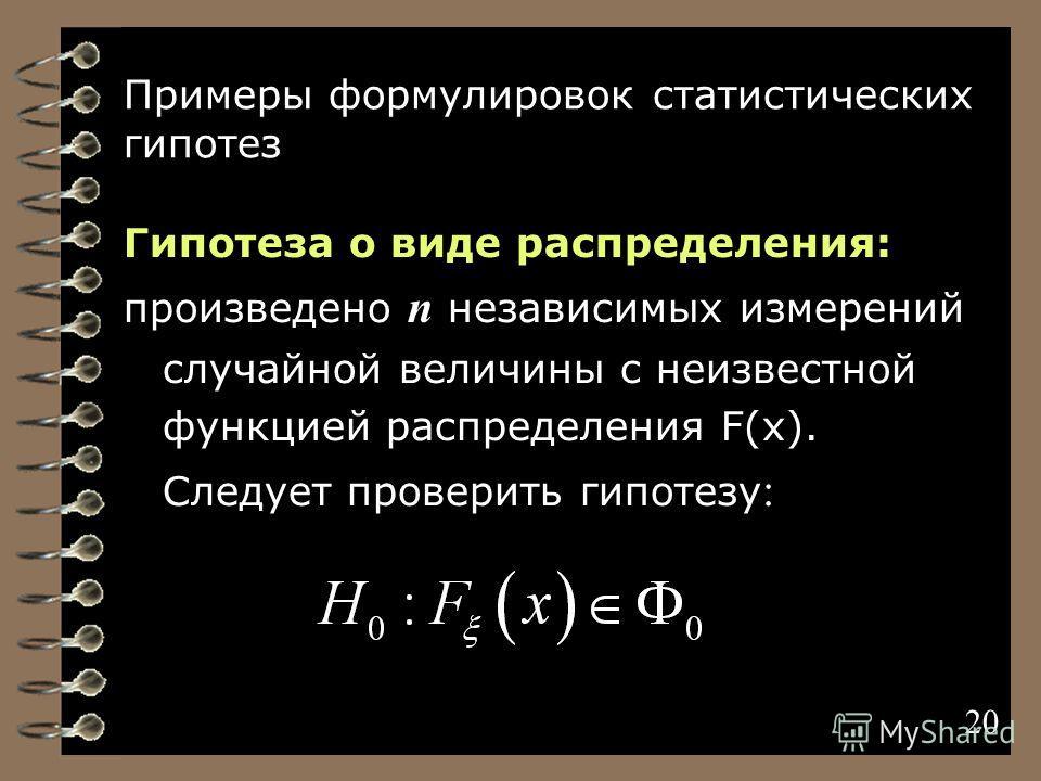 20 Примеры формулировок статистических гипотез Гипотеза о виде распределения: произведено n независимых измерений случайной величины с неизвестной функцией распределения F(x). Следует проверить гипотезу : 20