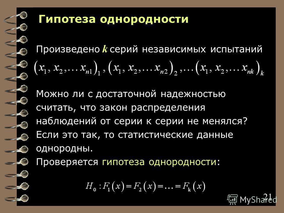 21 Гипотеза однородности Произведено k серий независимых испытаний Можно ли с достаточной надежностью считать, что закон распределения наблюдений от серии к серии не менялся? Если это так, то статистические данные однородны. Проверяется гипотеза одно
