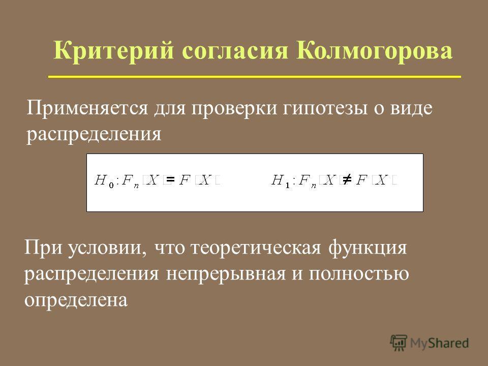 Критерий согласия Колмогорова Применяется для проверки гипотезы о виде распределения При условии, что теоретическая функция распределения непрерывная и полностью определена