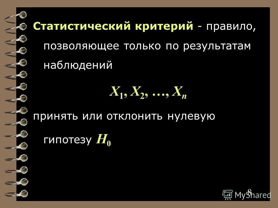 8 Статистический критерий - правило, позволяющее только по результатам наблюдений X 1, X 2, …, X n принять или отклонить нулевую гипотезу H 0 8