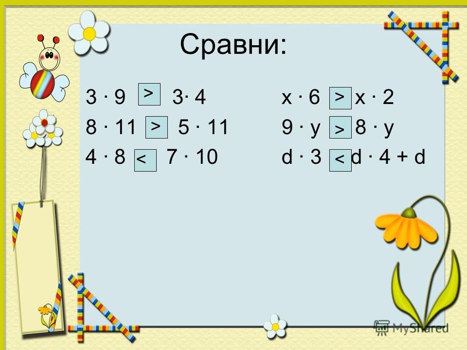 Сравни: 3 · 9 3· 4 х · 6 х · 2 8 · 11 5 · 11 9 · у 8 · у 4 · 8 7 · 10 d · 3 d · 4 + d > > < > >