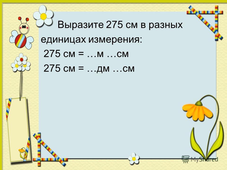 Выразите 275 см в разных единицах измерения: 275 см = …м …см 275 см = …дм …см