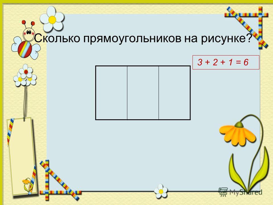 Сколько прямоугольников на рисунке? 3 + 2 + 1 = 6