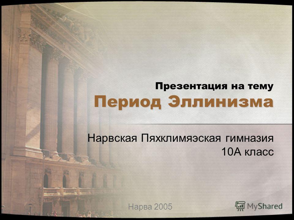 Период Эллинизма Презентация на тему Период Эллинизма Нарвская Пяхклимяэская гимназия 10А класс Нарва 2005