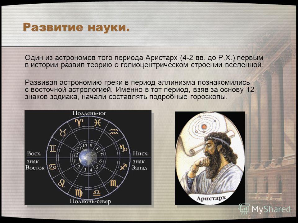 Развитие науки. Один из астрономов того периода Аристарх (4-2 вв. до Р.Х.) первым в истории развил теорию о гелиоцентрическом строении вселенной. Развивая астрономию греки в период эллинизма познакомились с восточной астрологией. Именно в тот период,