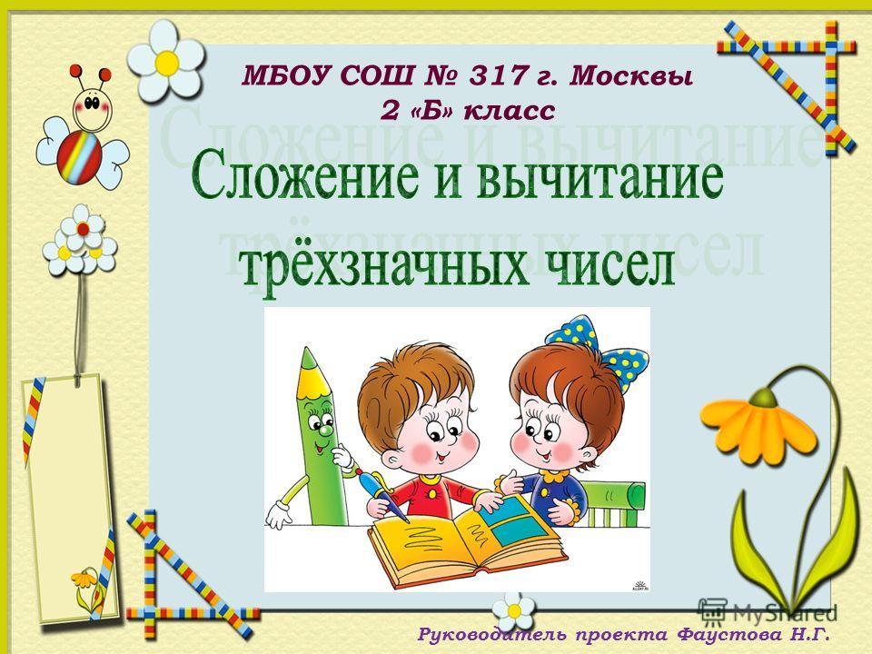 МБОУ СОШ 317 г. Москвы 2 «Б» класс Руководитель проекта Фаустова Н.Г.