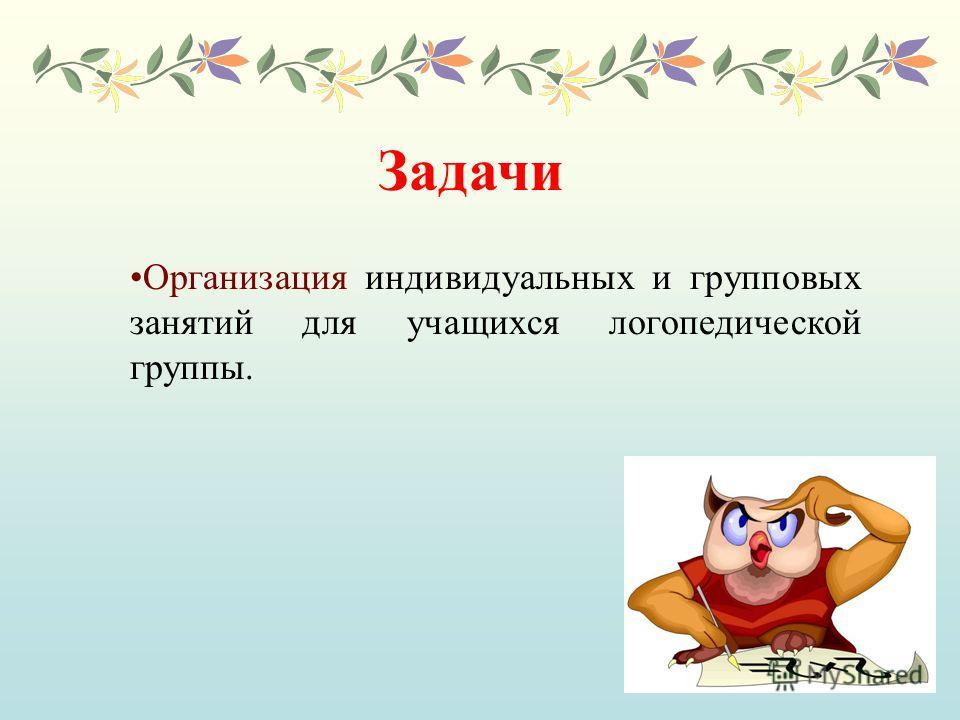 Задачи Организация индивидуальных и групповых занятий для учащихся логопедической группы.