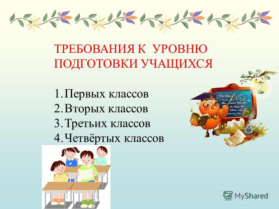 ТРЕБОВАНИЯ К УРОВНЮ ПОДГОТОВКИ УЧАЩИХСЯ 1.Первых классов 2.Вторых классов 3.Третьих классов 4.Четвёртых классов