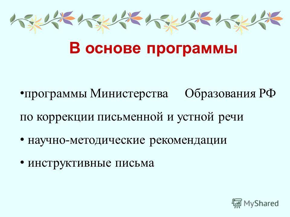 В основе программы программы Министерства Образования РФ по коррекции письменной и устной речи научно-методические рекомендации инструктивные письма