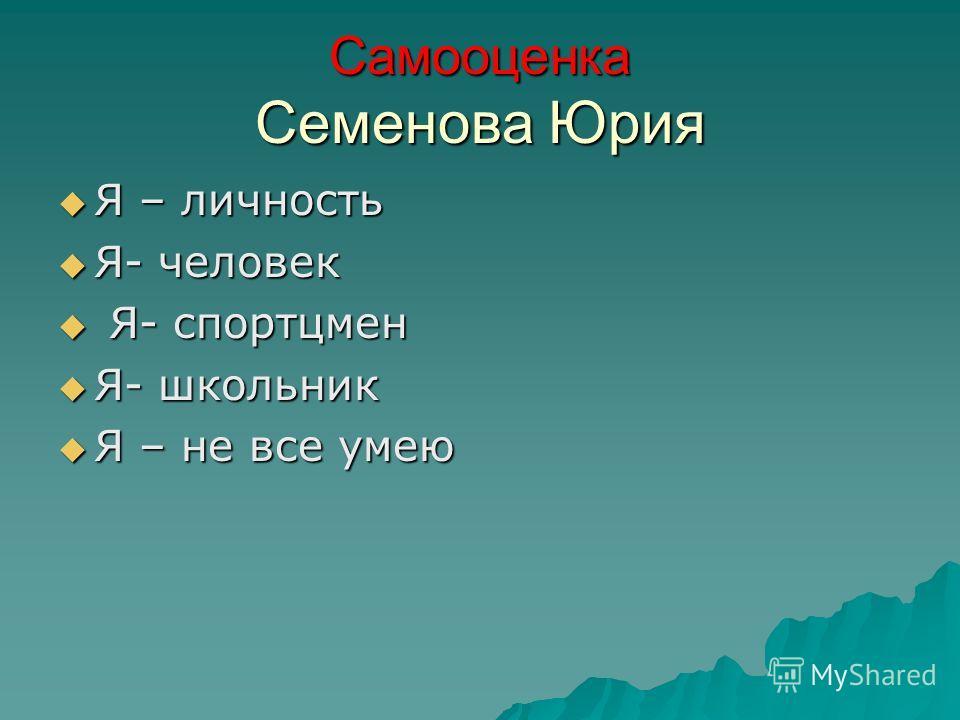 Самооценка Семенова Юрия Я – личность Я – личность Я- человек Я- человек Я- спортцмен Я- спортцмен Я- школьник Я- школьник Я – не все умею Я – не все умею