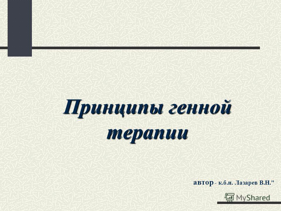 Принципы генной терапии автор - к.б.н. Лазарев В.Н.