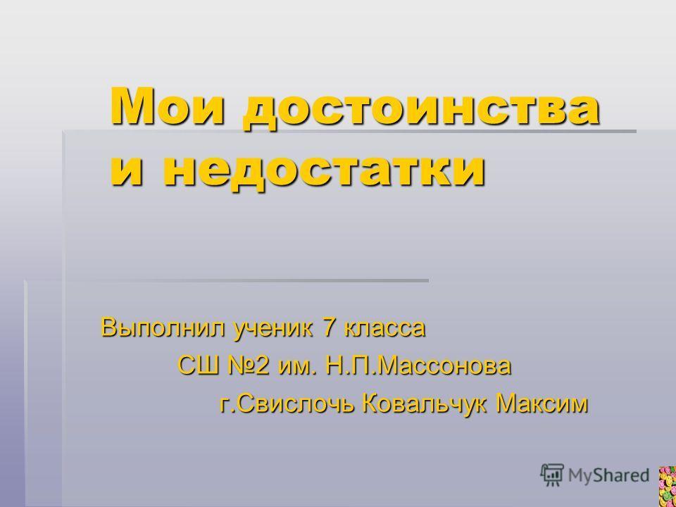 Мои достоинства и недостатки Выполнил ученик 7 класса СШ 2 им. Н.П.Массонова г.Свислочь Ковальчук Максим