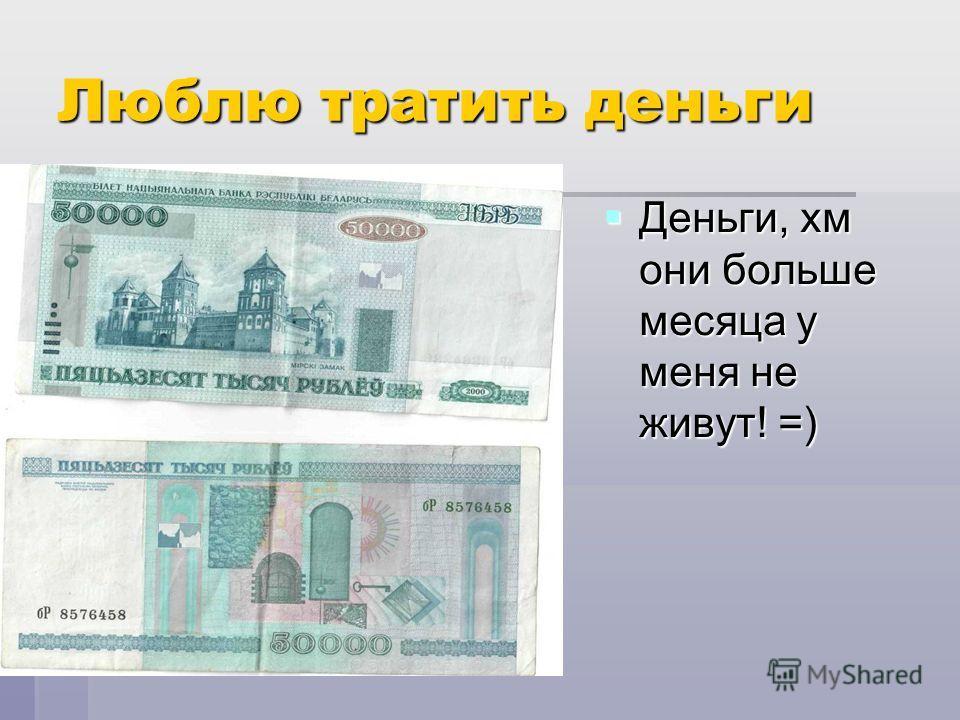 Люблю тратить деньги Деньги, хм они больше месяца у меня не живут! =) Деньги, хм они больше месяца у меня не живут! =)