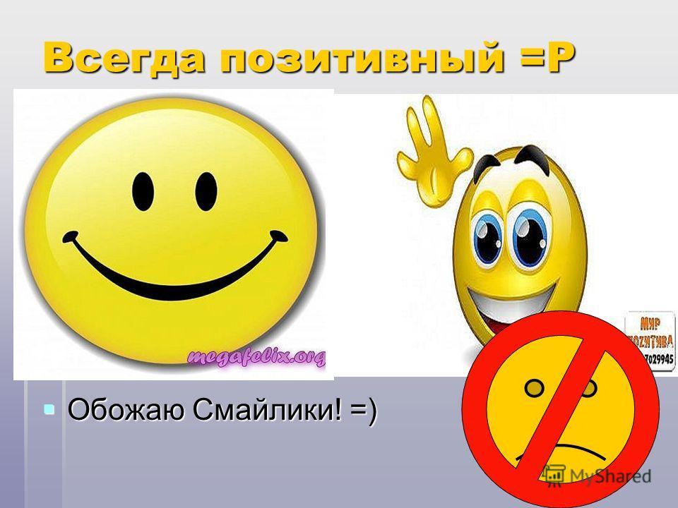 Всегда позитивный =Р Обожаю Смайлики! =) Обожаю Смайлики! =)