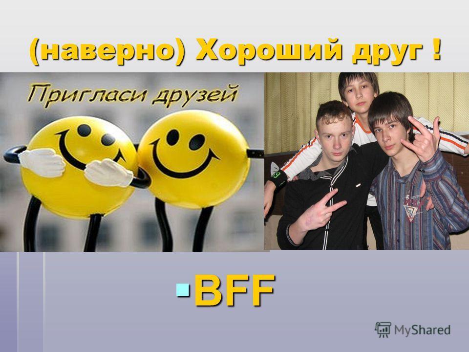 (наверно) Хороший друг ! BFF BFF