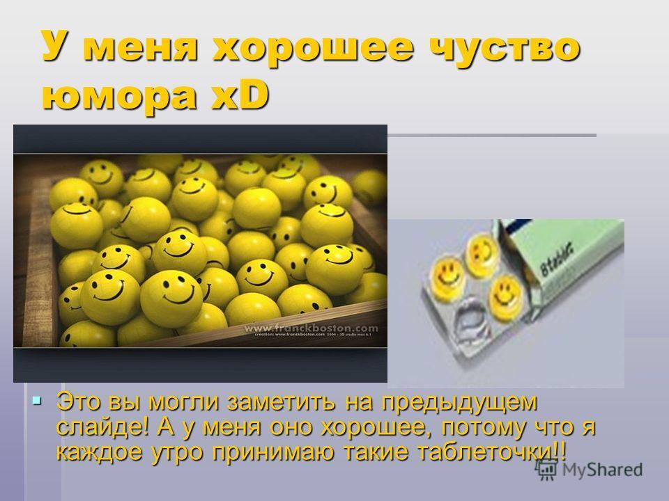 У меня хорошее чуство юмора xD Это вы могли заметить на предыдущем слайде! А у меня оно хорошее, потому что я каждое утро принимаю такие таблеточки!! Это вы могли заметить на предыдущем слайде! А у меня оно хорошее, потому что я каждое утро принимаю