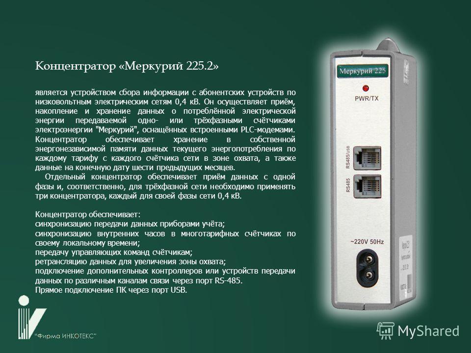 Концентратор «Меркурий 225.2» является устройством сбора информации с абонентских устройств по низковольтным электрическим сетям 0,4 кВ. Он осуществляет приём, накопление и хранение данных о потреблённой электрической энергии передаваемой одно- или т