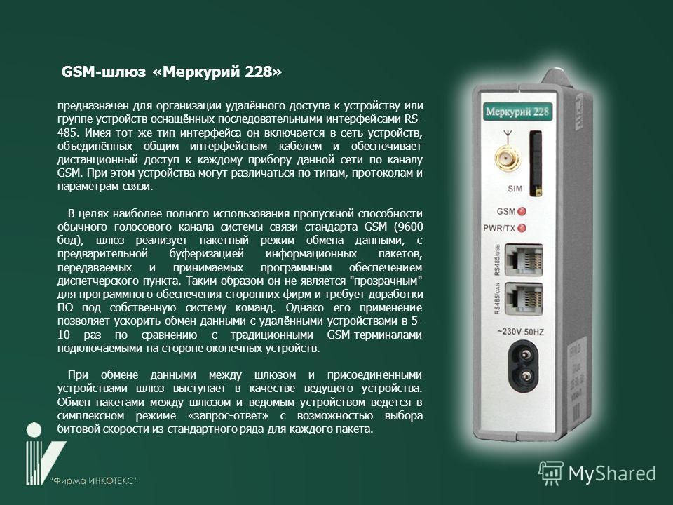 GSM-шлюз «Меркурий 228» предназначен для организации удалённого доступа к устройству или группе устройств оснащённых последовательными интерфейсами RS- 485. Имея тот же тип интерфейса он включается в сеть устройств, объединённых общим интерфейсным ка