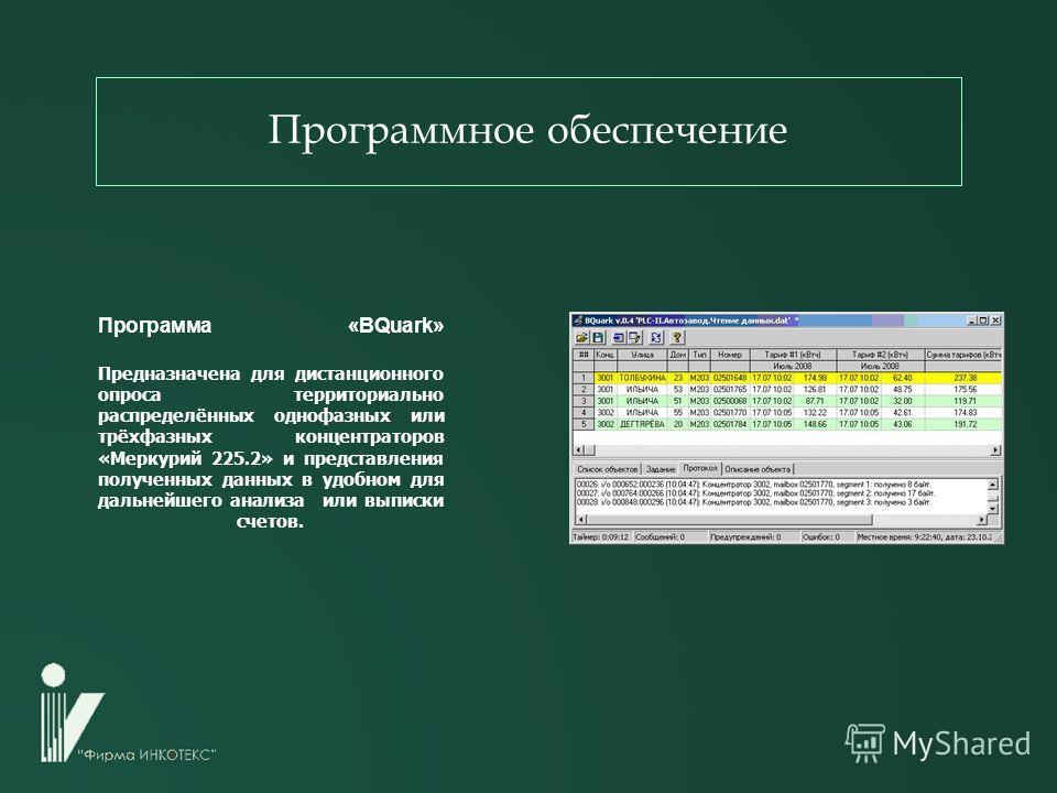 Программа «BQuark» Предназначена для дистанционного опроса территориально распределённых однофазных или трёхфазных концентраторов «Меркурий 225.2» и представления полученных данных в удобном для дальнейшего анализа или выписки счетов. Программное обе