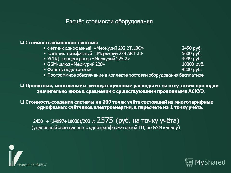 Расчёт стоимости оборудования Стоимость компонент системы счетчик однофазный «Меркурий 203.2Т.LBO»2450 руб. счетчик трехфазный «Меркурий 233 ART.L» 5600 руб. УСПД концентратор «Меркурий 225.2»4999 руб. GSM-шлюз «Меркурий 228»10000 руб. Фильтр подключ