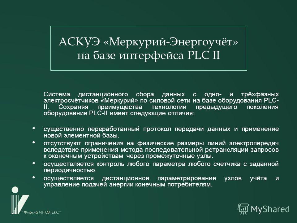 АСКУЭ «Меркурий-Энергоучёт» на базе интерфейса PLC II Система дистанционного сбора данных с одно- и трёхфазных электросчётчиков «Меркурий» по силовой сети на базе оборудования PLC- II. Сохраняя преимущества технологии предыдущего поколения оборудован