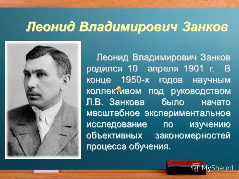 Леонид Владимирович Занков Леонид Владимирович Занков родился 10 апреля 1901 г. В конце 1950-х годов научным коллективом под руководством Л.В. Занкова было начато масштабное экспериментальное исследование по изучению объективных закономерностей проце