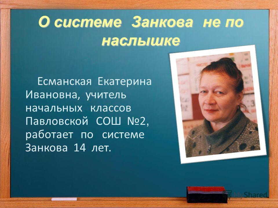 О системе Занкова не по наслышке Есманская Екатерина Ивановна, учитель начальных классов Павловской СОШ 2, работает по системе Занкова 14 лет.