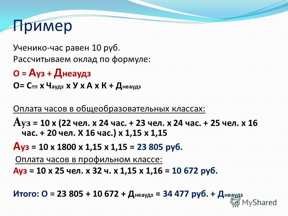Пример Ученико-час равен 10 руб. Рассчитываем оклад по формуле: О = А уз + Д неаудз О= С тп х Ч аудз х У х А х К + Д неаудз Оплата часов в общеобразовательных классах: А уз = 10 х (22 чел. х 24 час. + 23 чел. х 24 час. + 25 чел. х 16 час. + 20 чел. Х