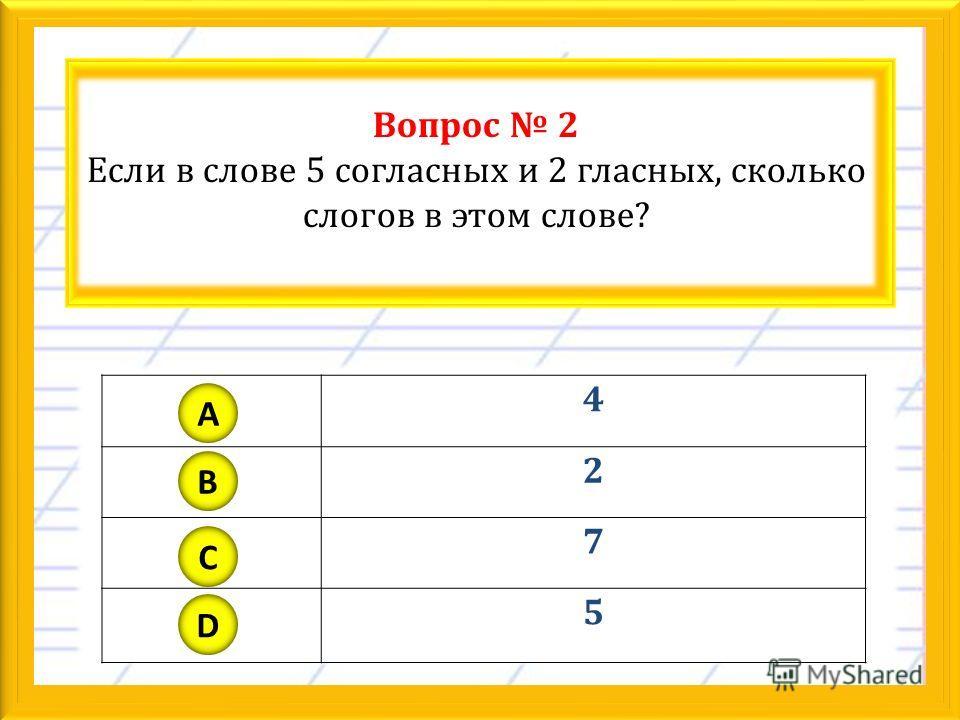 Вопрос 2 Если в слове 5 согласных и 2 гласных, сколько слогов в этом слове? 4 2 7 5 A B C D