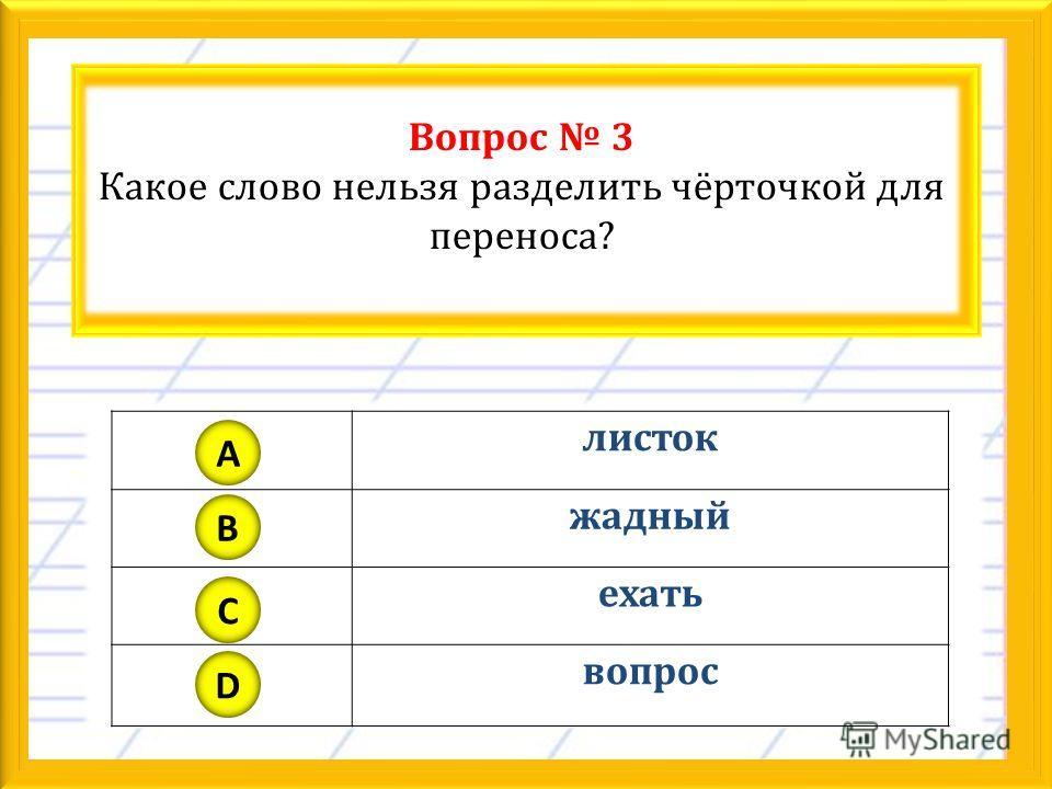 Вопрос 3 Какое слово нельзя разделить чёрточкой для переноса? листок жадный ехать вопрос A B C D